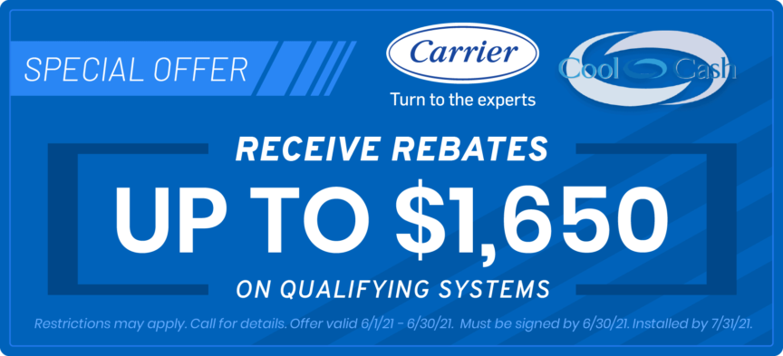 Carrier Cool Cash | Receive Rebates up to $1650 | Expires June 30, 2021. Must be signed by 6/30/21. Installed by 7/31/21